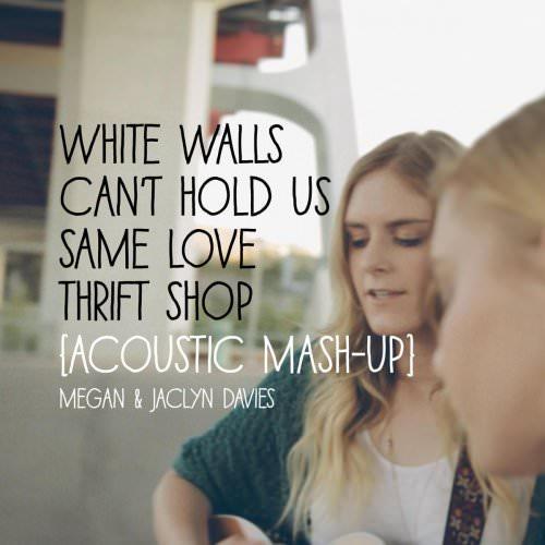Megan Davies Feat. Jaclyn Davies - White Walls / Can't Hold Us / Same Love / Thrift Shop (Acoustic Mashup) Lyrics