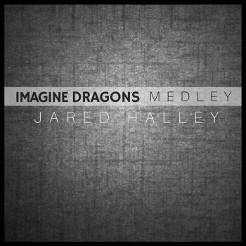 Jared Halley - Believer / Gold / Thunder / Demons / It's Time / Shots / On Top Of The World / I Bet My Life / Whatever It Takes / Radioactive Lyrics